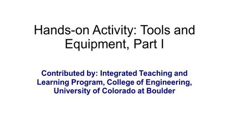 Hands-on Activity: Tools and Equipment, Part I Contributed by: Integrated Teaching and Learning Program, College of Engineering, University of Colorado.