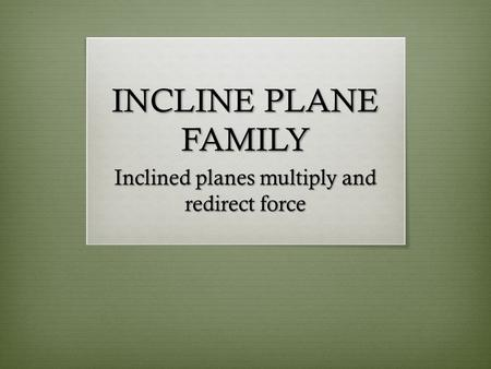 INCLINE PLANE FAMILY Inclined planes multiply and redirect force.