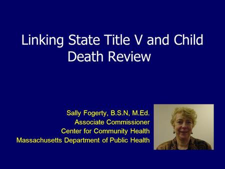 Linking State Title V and Child Death Review Sally Fogerty, B.S.N, M.Ed. Associate Commissioner Center for Community Health Massachusetts Department of.