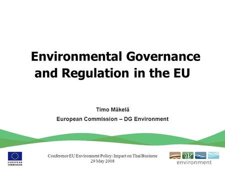 Conference EU Environment Policy: Impact on Thai Business 29 May 2008 Environmental Governance and Regulation in the EU Timo Mäkelä European Commission.