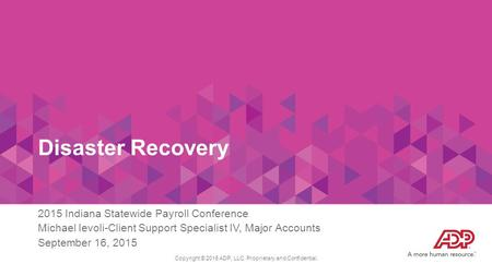 Disaster Recovery 2015 Indiana Statewide Payroll Conference Michael Ievoli-Client Support Specialist IV, Major Accounts September 16, 2015 Copyright ©