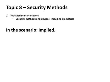 Topic 8 – Security Methods 1)TechMed scenario covers Security methods and devices, including biometrics In the scenario: Implied.