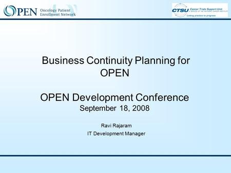 Business Continuity Planning for OPEN OPEN Development Conference September 18, 2008 Ravi Rajaram IT Development Manager.