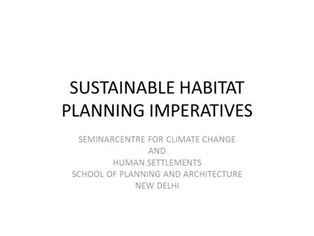 SUSTAINABLE HABITAT PLANNING IMPERATIVES SEMINARCENTRE FOR CLIMATE CHANGE AND HUMAN SETTLEMENTS SCHOOL OF PLANNING AND ARCHITECTURE NEW DELHI.