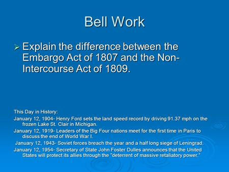 Bell Work  Explain the difference between the Embargo Act of 1807 and the Non- Intercourse Act of 1809. This Day in History: January 12, 1904- Henry Ford.