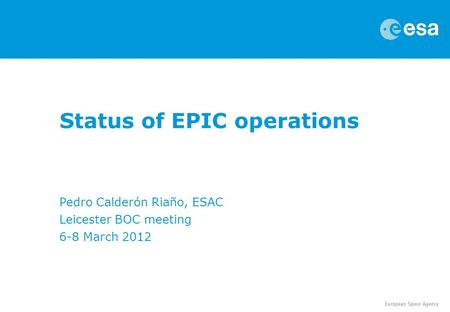 Status of EPIC operations Pedro Calderón Riaño, ESAC Leicester BOC meeting 6-8 March 2012.