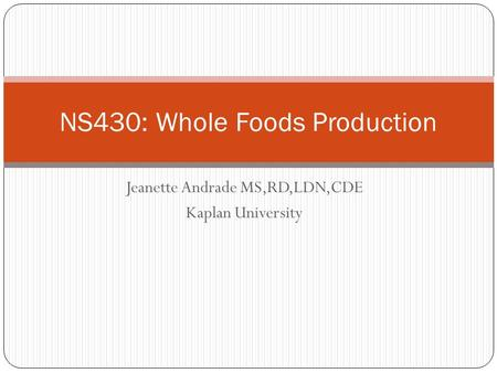 Jeanette Andrade MS,RD,LDN,CDE Kaplan University NS430: Whole Foods Production.