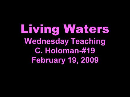 Living Waters Wednesday Teaching C. Holoman-#19 February 19, 2009.