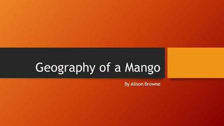 Geography of a Mango By Alison Browne. A. Mangos: Where and How are they Produced? 1.Mangos must be cultivated in a tropical climate near the equator.