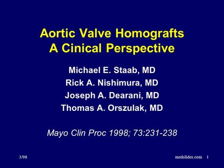3/98medslides.com1 Aortic Valve Homografts A Cinical Perspective Michael E. Staab, MD Rick A. Nishimura, MD Joseph A. Dearani, MD Thomas A. Orszulak, MD.