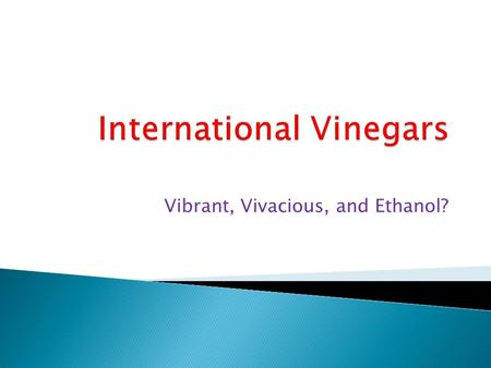 Vibrant, Vivacious, and Ethanol?.  Japanese and Chinese vinegars differ  Milder than Western vinegars  Any alcoholic beverage will turn to vinegar.