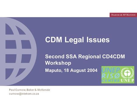 CDM Legal Issues Second SSA Regional CD4CDM Workshop Maputo, 18 August 2004 Paul Curnow, Baker & McKenzie