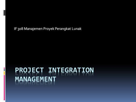 IF 308 Manajemen Proyek Perangkat Lunak. The Key to Overall Project Success: Good Project Integration Management  Project managers must coordinate all.