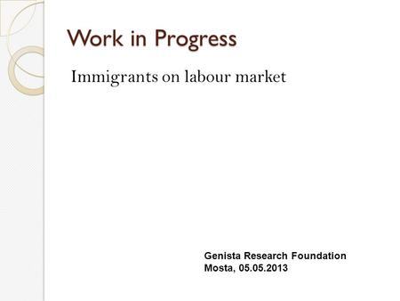 Work in Progress Immigrants on labour market Genista Research Foundation Mosta, 05.05.2013.