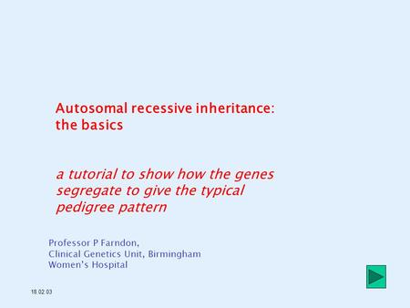 Autosomal recessive inheritance: the basics a tutorial to show how the genes segregate to give the typical pedigree pattern Professor P Farndon, Clinical.