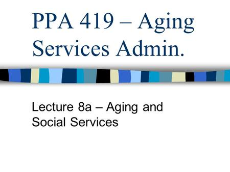 PPA 419 – Aging Services Admin. Lecture 8a – Aging and Social Services.