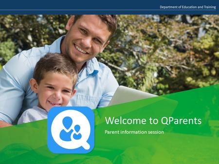 Welcome to QParents Parent information session. What is QParents? QParents is an online portal created for parents and caregivers of Queensland state.