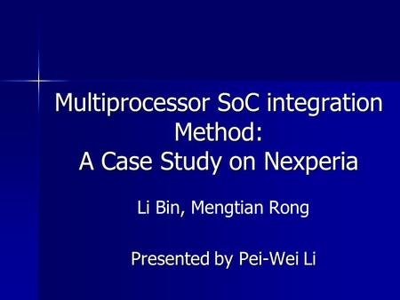Multiprocessor SoC integration Method: A Case Study on Nexperia, Li Bin, Mengtian Rong Presented by Pei-Wei Li.