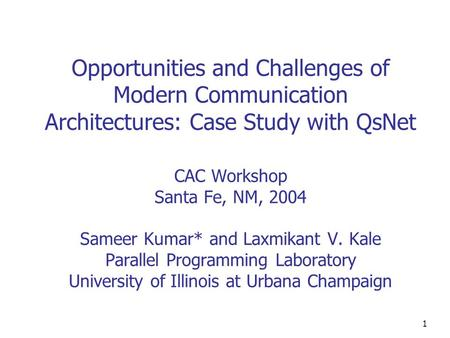1 Opportunities and Challenges of Modern Communication Architectures: Case Study with QsNet CAC Workshop Santa Fe, NM, 2004 Sameer Kumar* and Laxmikant.