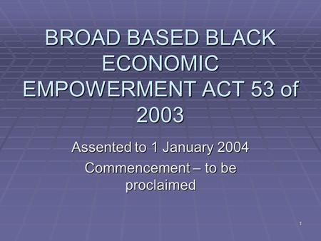 1 BROAD BASED BLACK ECONOMIC EMPOWERMENT ACT 53 of 2003 Assented to 1 January 2004 Commencement – to be proclaimed.