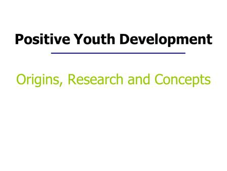 Positive Youth Development Origins, Research and Concepts.