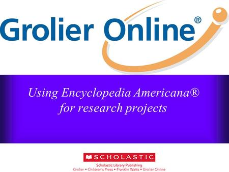 Using Encyclopedia Americana® for research projects Belynda Pinto.
