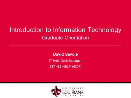 Introduction to Information Technology David Savoie IT Help Desk Manager 337-482-HELP (4357) Graduate Orientation.