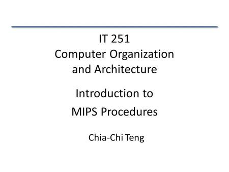 IT 251 Computer Organization and Architecture Introduction to MIPS Procedures Chia-Chi Teng.