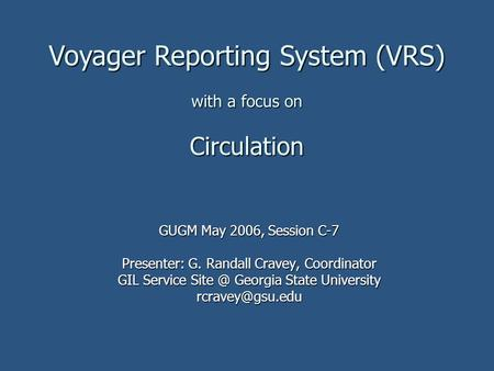 Voyager Reporting System (VRS) with a focus on Circulation GUGM May 2006, Session C-7 Presenter: G. Randall Cravey, Coordinator GIL Service Georgia.
