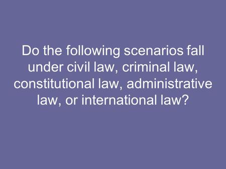 Do the following scenarios fall under civil law, criminal law, constitutional law, administrative law, or international law?