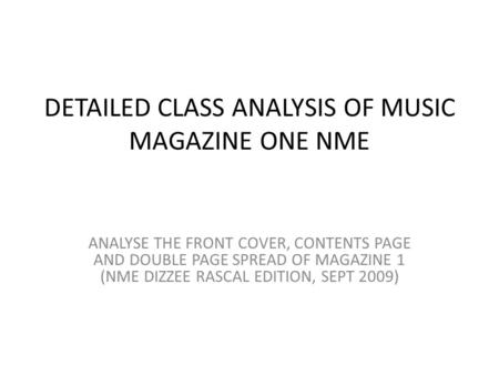 DETAILED CLASS ANALYSIS OF MUSIC MAGAZINE ONE NME ANALYSE THE FRONT COVER, CONTENTS PAGE AND DOUBLE PAGE SPREAD OF MAGAZINE 1 (NME DIZZEE RASCAL EDITION,