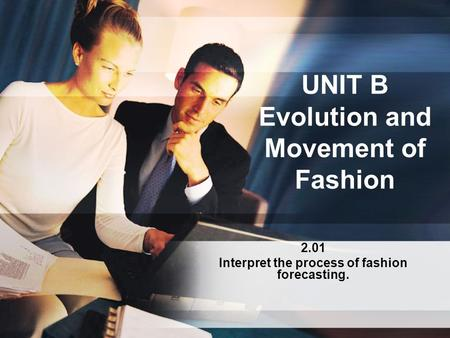 UNIT B Evolution and Movement of Fashion 2.01 Interpret the process of fashion forecasting.