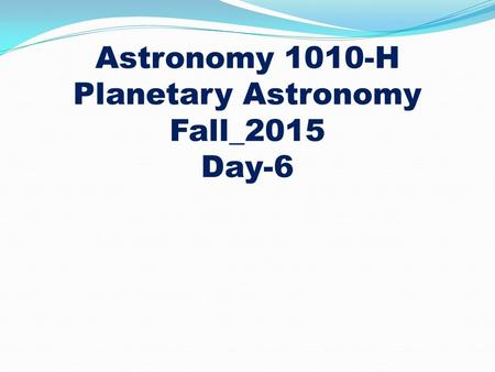 Astronomy 1010-H Planetary Astronomy Fall_2015 Day-6.