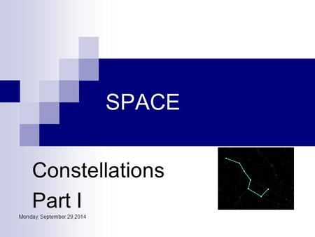 Monday, September 29,2014 SPACE Constellations Part I.