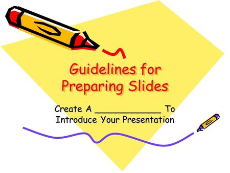 Guidelines for Preparing Slides Create A ____________ To Introduce Your Presentation.