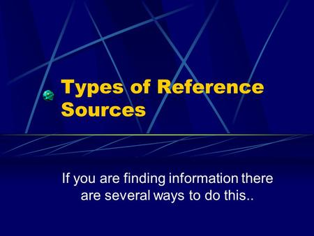 Types of Reference Sources If you are finding information there are several ways to do this..