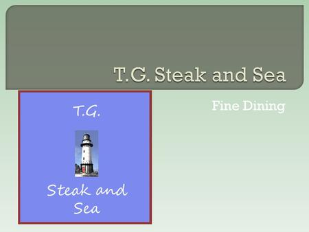 Fine Dining.  My service is a restaurant  T.G. Steak and Sea will provide five star dining to an area full of fast food and pizza shops.