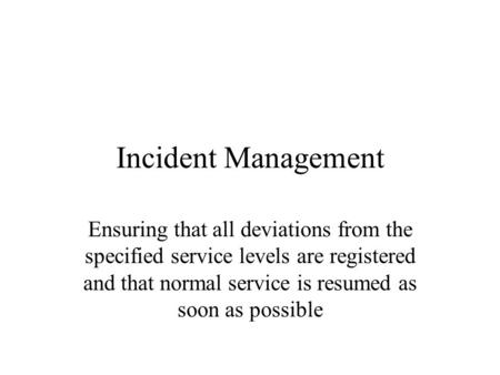 Incident Management Ensuring that all deviations from the specified service levels are registered and that normal service is resumed as soon as possible.