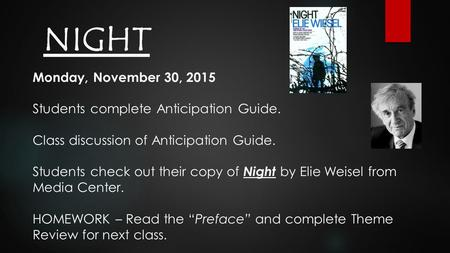 NIGHT Monday, November 30, 2015 Students complete Anticipation Guide. Class discussion of Anticipation Guide. Students check out their copy of Night by.