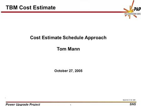 Power Upgrade Project SNS September 21-22, 2005 1 TBM Cost Estimate Cost Estimate Schedule Approach Tom Mann October 27, 2005.