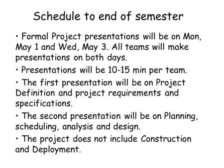 Schedule to end of semester Formal Project presentations will be on Mon, May 1 and Wed, May 3. All teams will make presentations on both days. Presentations.