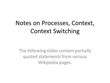 Notes on Processes, Context, Context Switching The following slides contain partially quoted statements from various Wikipedia pages.