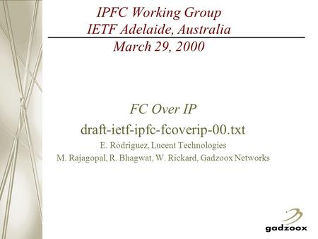 IPFC Working Group IETF Adelaide, Australia March 29, 2000 FC Over IP draft-ietf-ipfc-fcoverip-00.txt E. Rodriguez, Lucent Technologies M. Rajagopal, R.