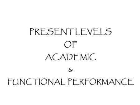 PRESENT LEVELS OF ACADEMIC & FUNCTIONAL PERFORMANCE.