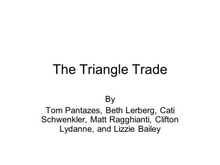 The Triangle Trade By Tom Pantazes, Beth Lerberg, Cati Schwenkler, Matt Ragghianti, Clifton Lydanne, and Lizzie Bailey.
