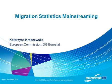 Geneva, 14-16 April 2010 Joint UNECE/Eurostat Work Session on Migration Statistics Migration Statistics Mainstreaming Katarzyna Kraszewska European Commission,