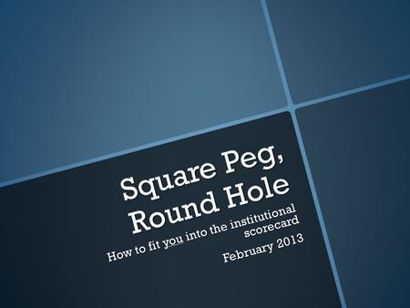 Square Peg, Round Hole How to fit you into the institutional scorecard February 2013.