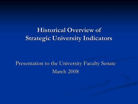Historical Overview of Strategic University Indicators Presentation to the University Faculty Senate March 2008.