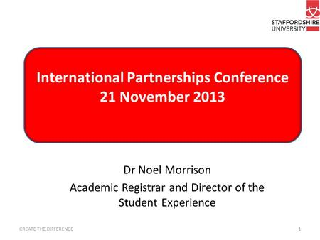 International Partnerships Conference 21 November 2013 CREATE THE DIFFERENCE1 Dr Noel Morrison Academic Registrar and Director of the Student Experience.