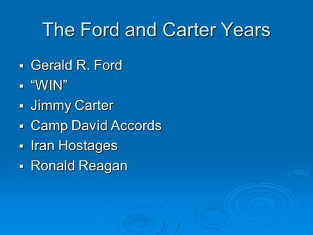 "The Ford and Carter Years  Gerald R. Ford  ""WIN""  Jimmy Carter  Camp David Accords  Iran Hostages  Ronald Reagan."